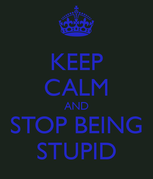 keep-calm-and-stop-being-stupid-4