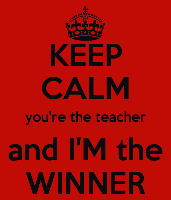 keep-calm-you-re-the-teacher-and-i-m-the-winner